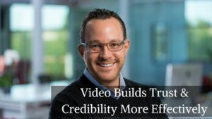 Video Builds Trust & Credibility More Effectively