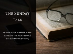 The Sunday Talk (Anything is possible when you have the right people there to support you!)