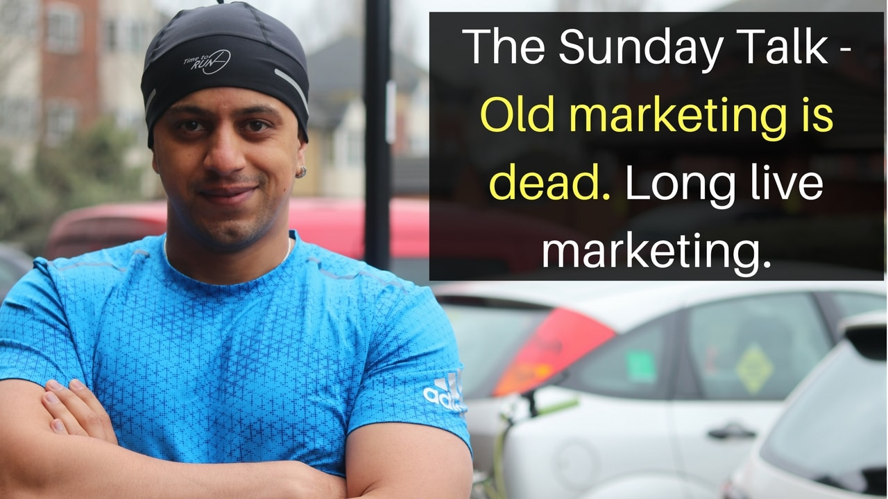 The Sunday Talk – Old marketing is dead. Long live marketing.