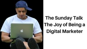 The Sunday Talk – The Joy of Being a Digital Marketer
