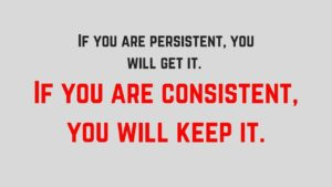If you are persistent, you will get it. If you are consistent, you will keep it.