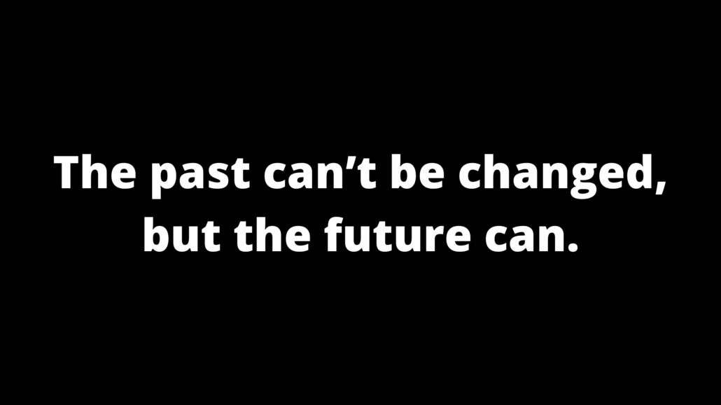 The past can't be changed, but the future can.