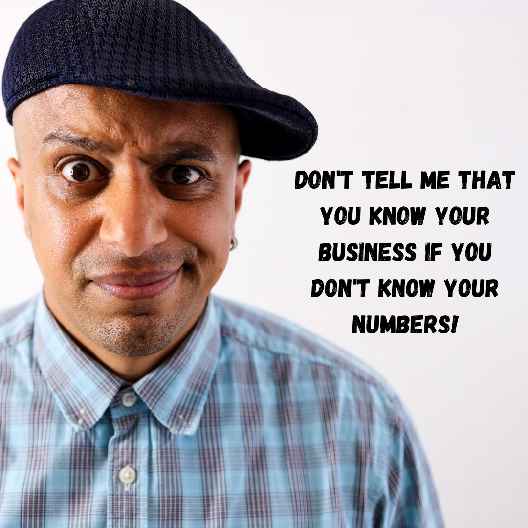 Don't tell me that you know your business if you don't know your numbers!