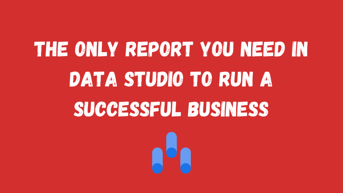 The Only Report You Need In Google Data Studio to Run a Successful Business
