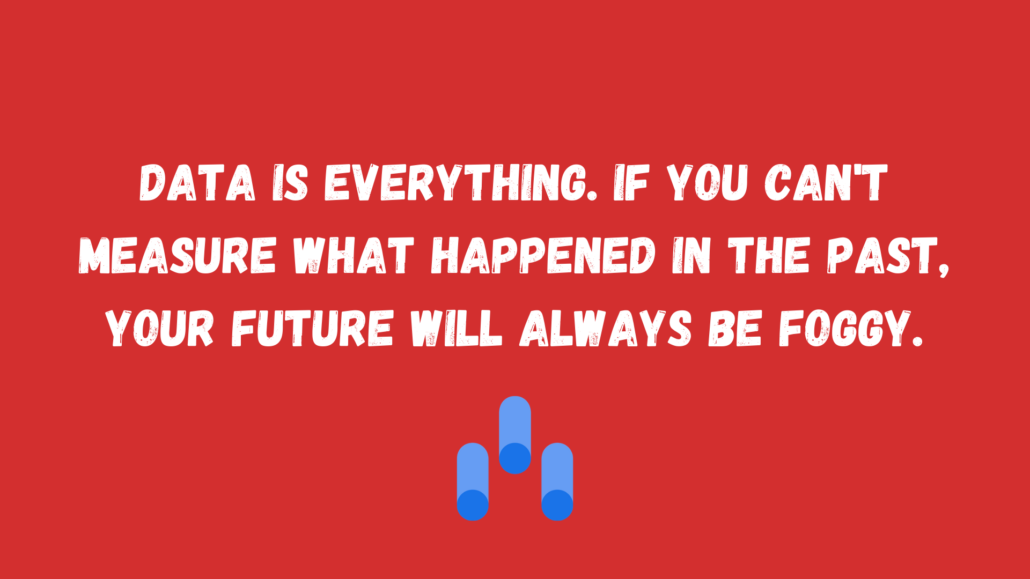 Data is everything. If you can't measure what happened in the past, your future will always be foggy.